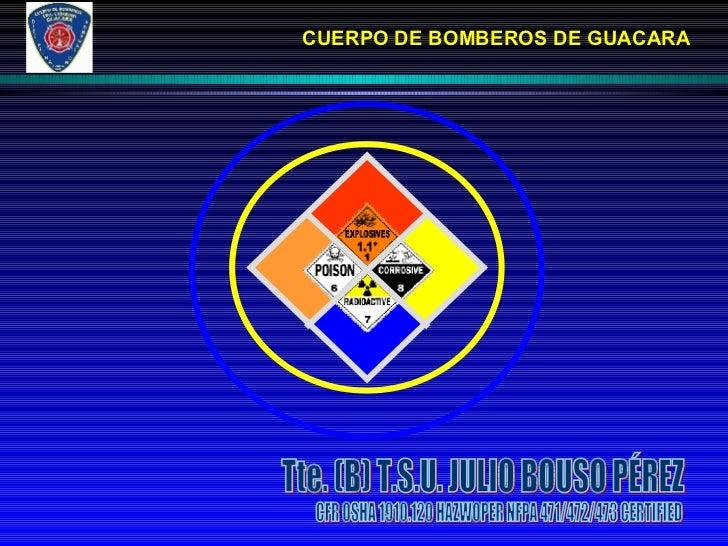 CUERPO DE BOMBEROS DE GUACARA Tte. (B) T.S.U. JULIO BOUSO PÉREZ CFR OSHA 1910.120 HAZWOPER NFPA 471/472/473 CERTIFIED