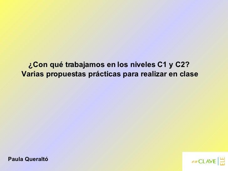 ¿Con qué trabajamos en los niveles C1 y C2?  Varias propuestas prácticas para realizar en clase Paula Queraltó