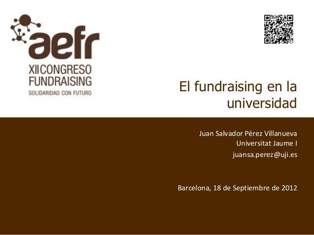 El fundraising en la        universidad      Juan Salvador Pérez Villanueva                 Universitat Jaume I           ...
