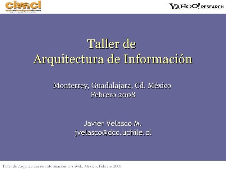 Javier Velasco M. [email_address] Taller de  Arquitectura de Informaci ón Monterrey, Guadalajara, Cd. México  Febrero 2008...
