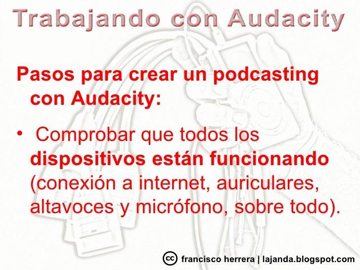 <ul><li>Pasos para crear un podcasting con Audacity: </li></ul><ul><li>Comprobar que todos los  dispositivos están funcion...