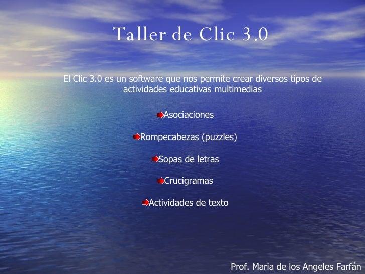 Taller de Clic 3.0 Prof. Maria de los Angeles Farfán El Clic 3.0 es un software que nos permite crear diversos tipos de ac...