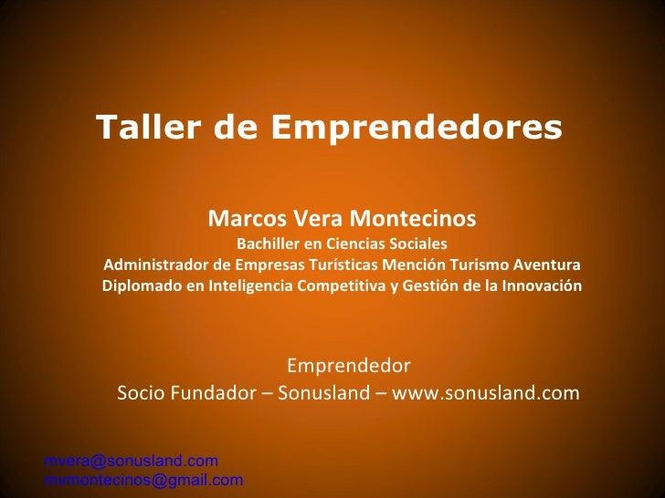 Taller de Emprendedores Marcos Vera Montecinos Bachiller en Ciencias Sociales Administrador de Empresas Turísticas Mención...
