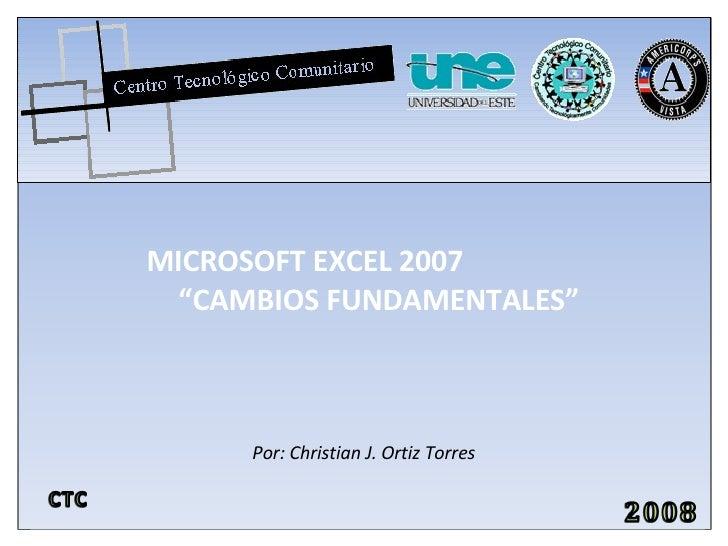 """MICROSOFT EXCEL 2007   """"CAMBIOS FUNDAMENTALES"""" Por: Christian J. Ortiz Torres"""