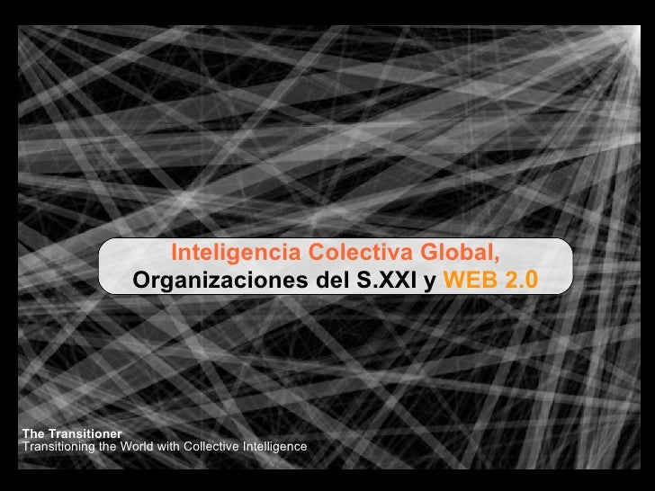 Inteligencia Colectiva Global, Organizaciones del S.XXI y  WEB 2. 0 The Transitioner Transitioning the World with Collecti...