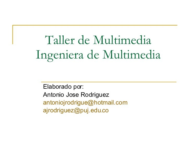 Taller de Multimedia Ingeniera de Multimedia Elaborado por: Antonio Jose Rodriguez [email_address] [email_address]