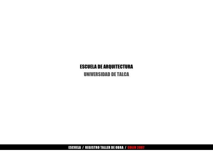 ESCUELA DE ARQUITECTURA UNIVERSIDAD DE TALCA ESCUELA  /  REGISTRO TALLER DE OBRA  /  COLIN 2007