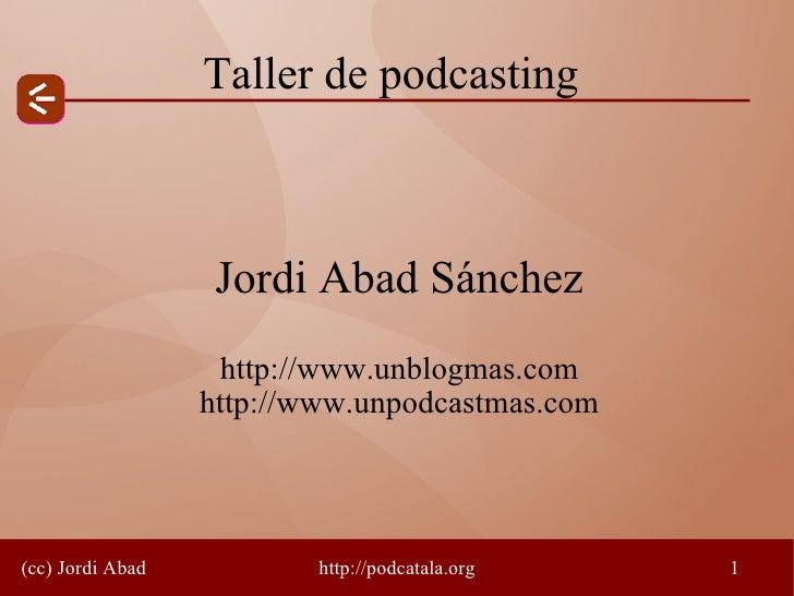 Taller de podcasting                       Jordi Abad Sánchez                    http://www.unblogmas.com                 ...