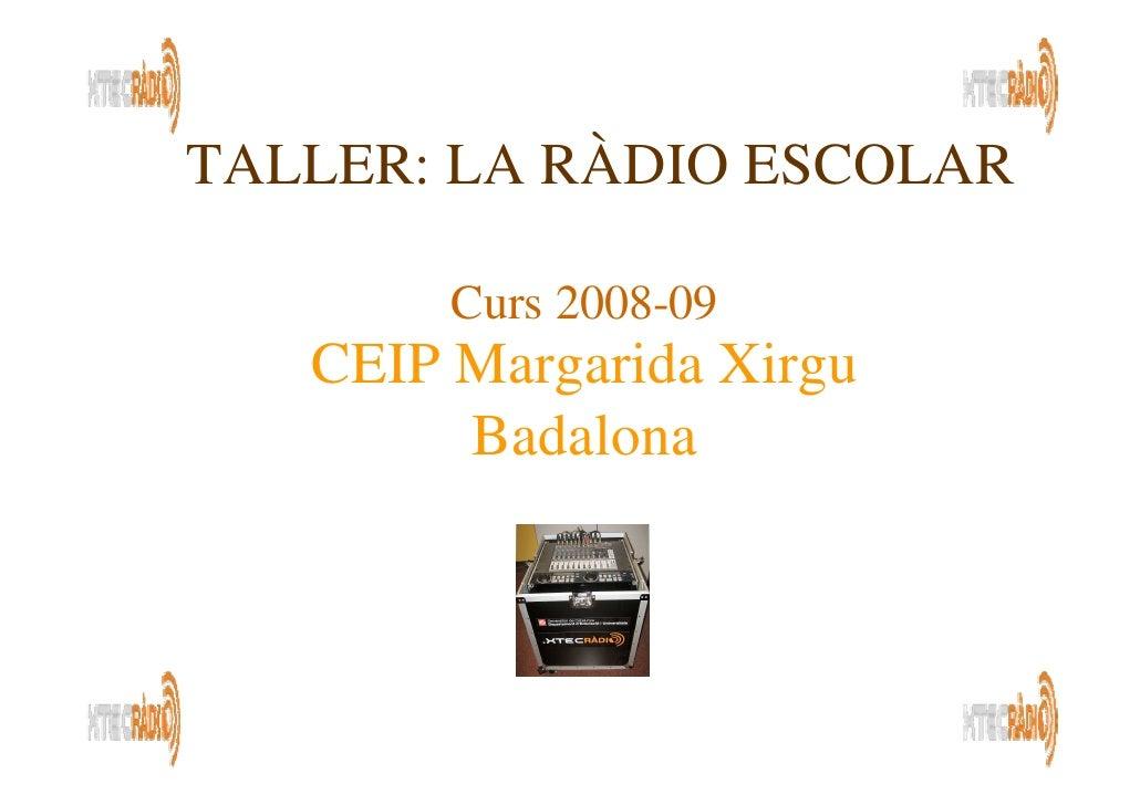 TALLER: LA RÀDIO ESCOLAR          Curs 2008-09    CEIP Margarida Xirgu         Badalona