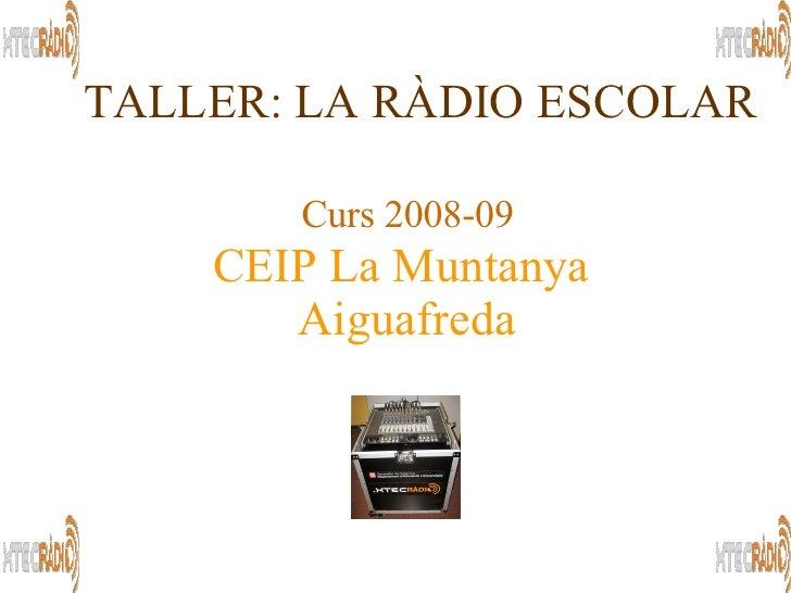 Curs 2008-09 TALLER: LA RÀDIO ESCOLAR CEIP La Muntanya  Aiguafreda