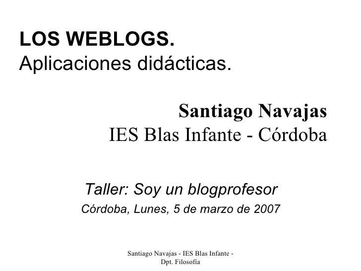 LOS WEBLOGS. Aplicaciones didácticas. Taller: Soy un blogprofesor Córdoba, Lunes, 5 de marzo de 2007 Santiago Navajas IES ...