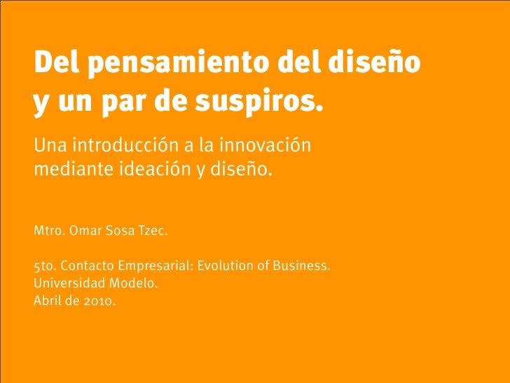 Del pensamiento del diseño y un par de suspiros. Una introducción a la innovación mediante ideación y diseño.  Mtro. Omar ...