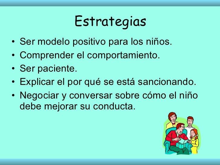 Estrategias <ul><li>Ser modelo positivo para los niños. </li></ul><ul><li>Comprender el comportamiento. </li></ul><ul><li>...