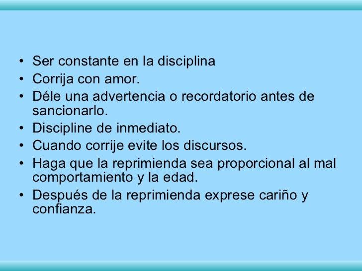 <ul><li>Ser constante en la disciplina </li></ul><ul><li>Corrija con amor. </li></ul><ul><li>Déle una advertencia o record...