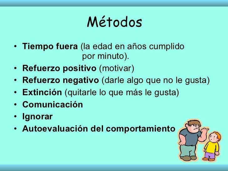 Métodos <ul><li>Tiempo fuera  (la edad en años cumplido    por minuto). </li></ul><ul><li>Refuerzo positivo  (motivar)  </...