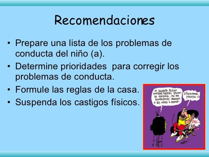 Recomendaciones <ul><li>Prepare una lista de los problemas de conducta del niño (a). </li></ul><ul><li>Determine prioridad...