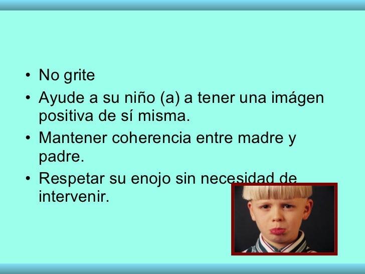 <ul><li>No grite </li></ul><ul><li>Ayude a su niño (a) a tener una imágen positiva de sí misma. </li></ul><ul><li>Mantener...