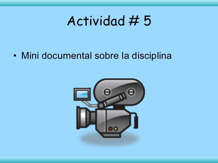 Actividad # 5 <ul><li>Mini documental sobre la disciplina </li></ul>