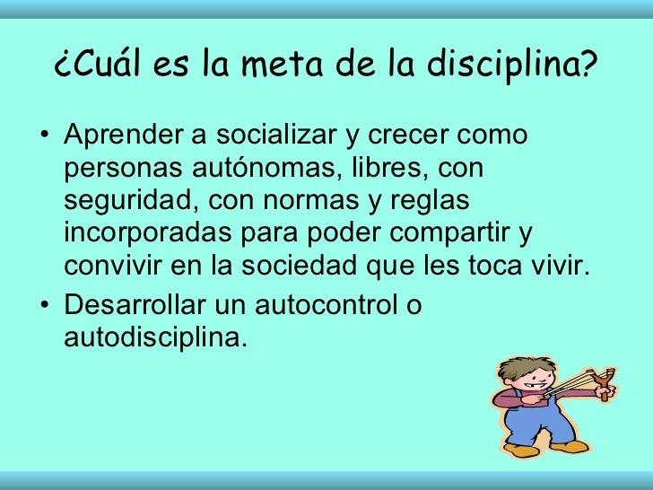 ¿Cuál es la meta de la disciplina? <ul><li>Aprender a socializar y crecer como personas autónomas, libres, con seguridad, ...