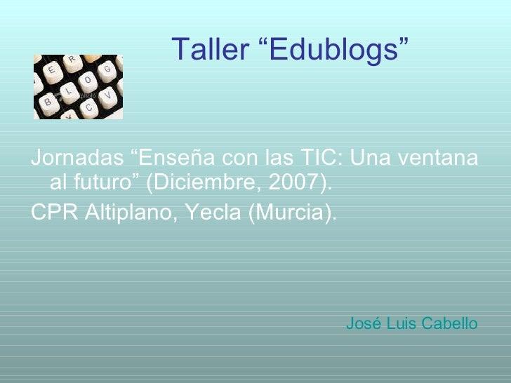 """Taller """"Edublogs"""" <ul><li>Jornadas """"Enseña con las TIC: Una ventana al futuro"""" (Diciembre, 2007). </li></ul><ul><li>CPR Al..."""