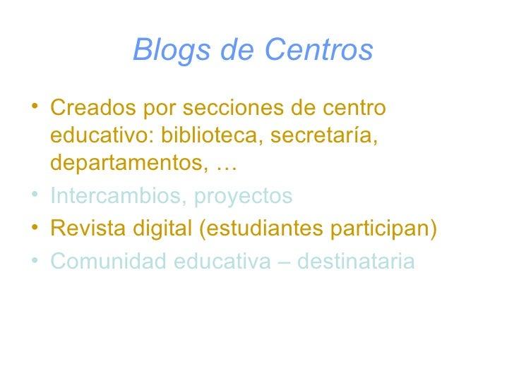 Blogs de Centros   <ul><li>Creados por secciones de centro educativo: biblioteca, secretaría, departamentos, … </li></ul><...