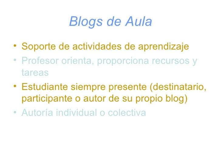 Blogs de Aula <ul><li>Soporte de actividades de aprendizaje </li></ul><ul><li>Profesor orienta, proporciona recursos y tar...
