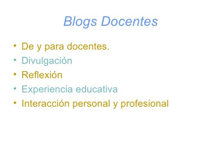 Blogs Docentes <ul><li>De y para docentes. </li></ul><ul><li>Divulgación </li></ul><ul><li>Reflexión </li></ul><ul><li>Exp...