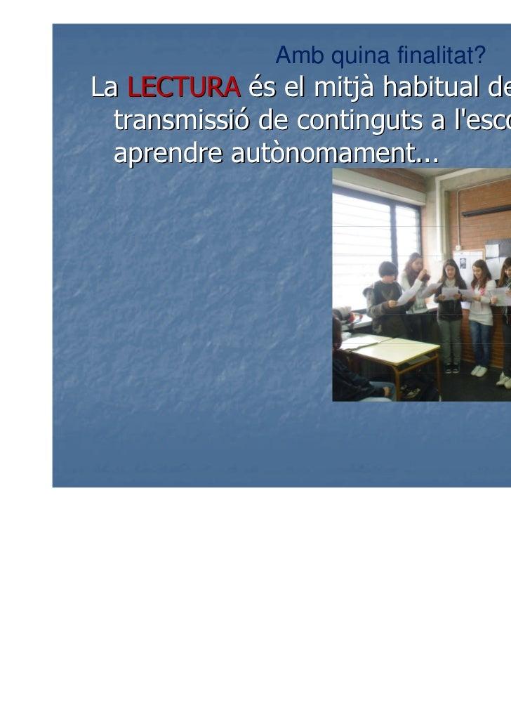 Amb quina finalitat?La LECTURA és el mitjà habitual de  transmissió de continguts a lescola, per  aprendre autònomament...
