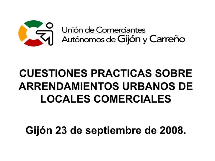 CUESTIONES PRACTICAS SOBRE ARRENDAMIENTOS URBANOS DE LOCALES COMERCIALES Gijón 23 de septiembre de 2008.