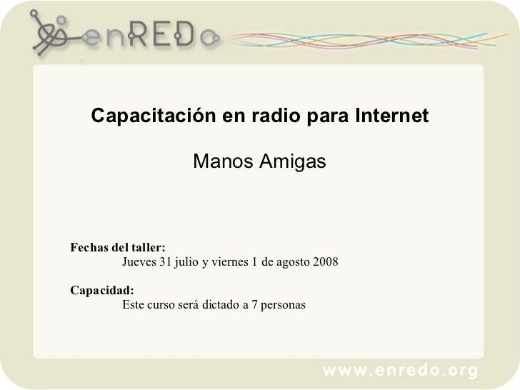 Capacitación en radio para Internet Manos Amigas Fechas del taller:   Jueves 31 julio y viernes 1 de agosto 2008  Capacid...