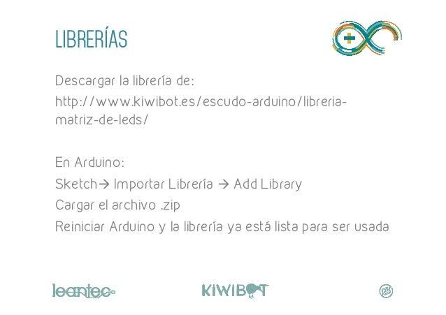 LIBRERÍAS Descargar la librería de: http://www.kiwibot.es/escudo-arduino/libreria- matriz-de-leds/ En Arduino: Sketchà Im...