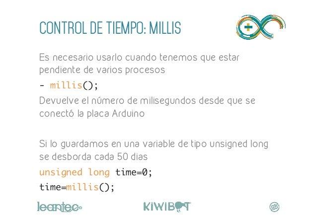 CONTROL DE TIEMPO: MILLIS Es necesario usarlo cuando tenemos que estar pendiente de varios procesos - millis(); Devuelve ...