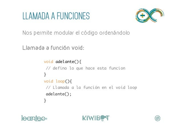 LLAMADA A FUNCIONES Nos permite modular el código ordenándolo  Llamada a función void:  void adelante(){ // defino lo ...
