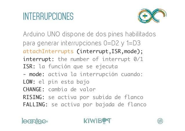 INTERRUPCIONES Arduino UNO dispone de dos pines habilitados para generar interrupciones 0=D2 y 1=D3 attachInterrupts (inte...