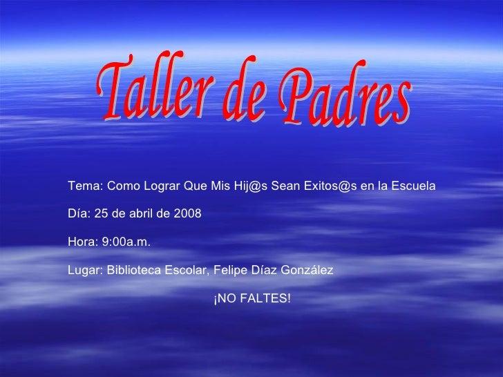 Taller de Padres Tema: Como Lograr Que Mis Hij@s Sean Exitos@s en la Escuela Día: 25 de abril de 2008 Hora: 9:00a.m. Lugar...