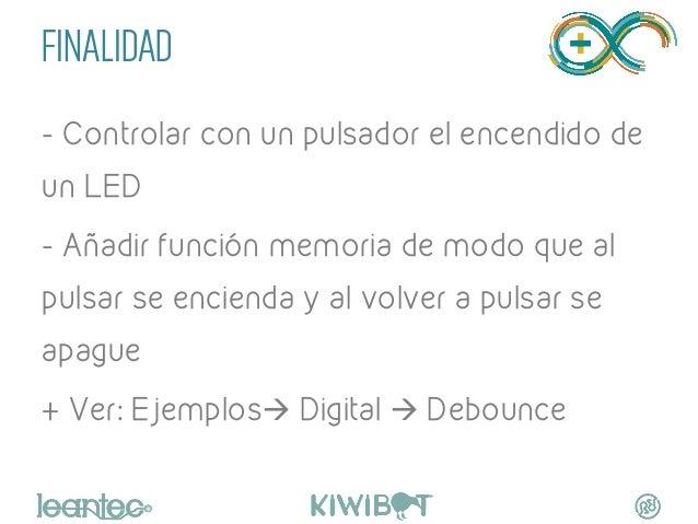 FINALIDAD - Controlar con un pulsador el encendido de un LED - Añadir función memoria de modo que al pulsar se encienda y ...