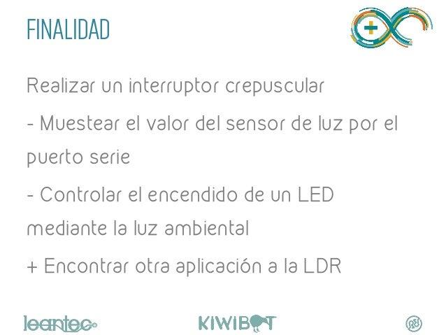 FINALIDAD Realizar un interruptor crepuscular - Muestear el valor del sensor de luz por el puerto serie - Controlar el enc...