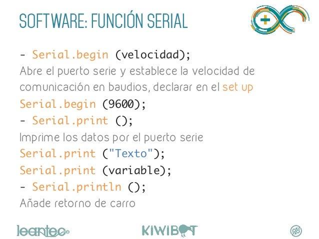SOFTWARE: FUNCIÓN SERIAL - Serial.begin (velocidad); Abre el puerto serie y establece la velocidad de comunicación en ba...