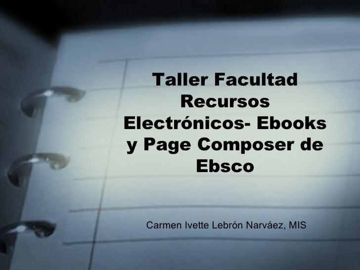 Taller Facultad Recursos Electrónicos- Ebooks y Page Composer de Ebsco Carmen Ivette Lebrón Narváez, MIS