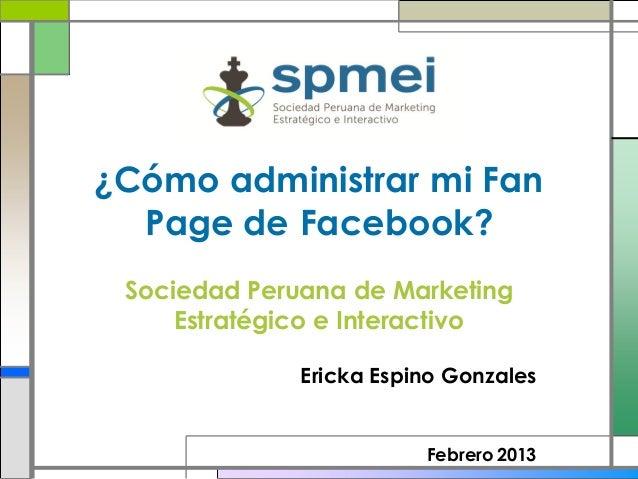 ¿Cómo administrar mi Fan  Page de Facebook? Sociedad Peruana de Marketing     Estratégico e Interactivo              Erick...