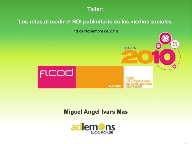 18 de Noviembre de 2010 BLOG POWER Miguel Angel Ivars MasMiguel Angel Ivars Mas Taller: Los retos al medir el ROI publicit...