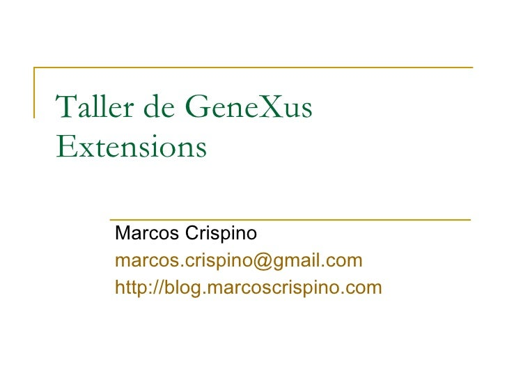 Taller de GeneXus Extensions Marcos Crispino [email_address] http ://blog.marcoscrispino.com