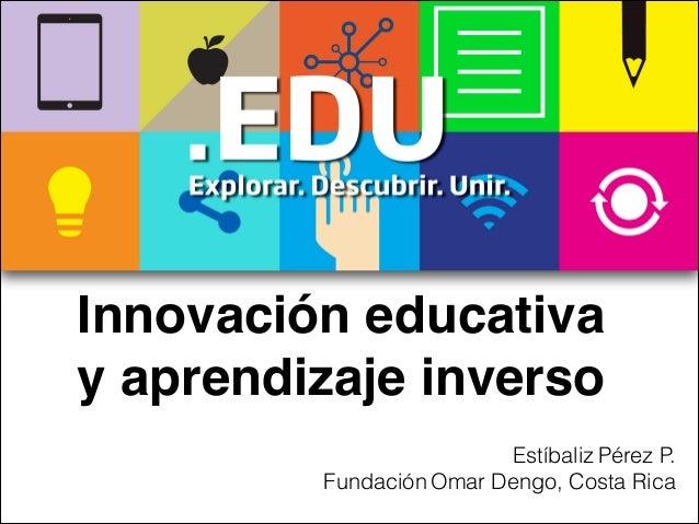 Innovación educativa y aprendizaje inverso Estíbaliz Pérez P. Fundación Omar Dengo, Costa Rica