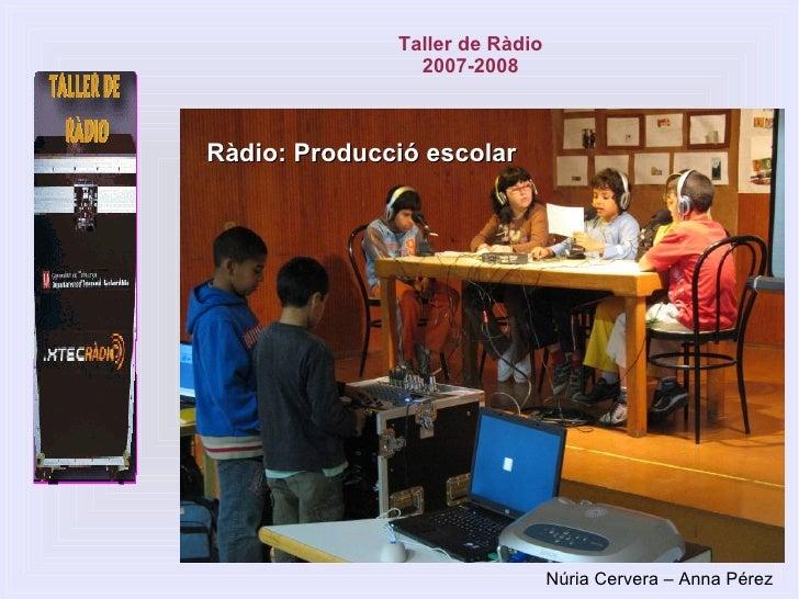 Ràdio: Producció escolar Taller de Ràdio 2007-2008 Núria Cervera – Anna Pérez