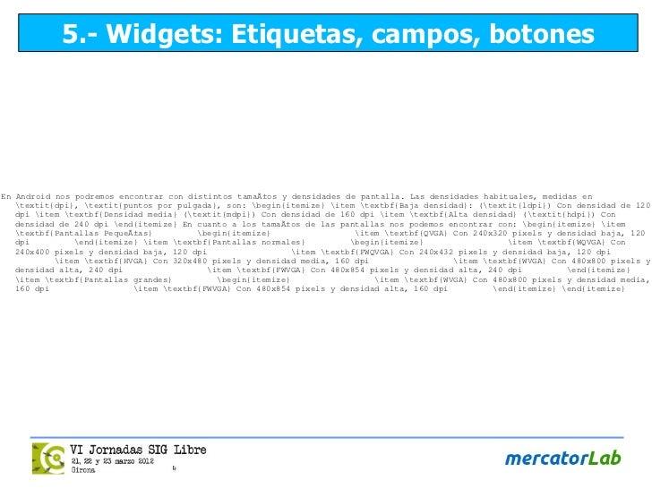 5.- Widgets: Etiquetas, campos, botonesEn Android nos podremos encontrar con distintos tamaños y densidades de pantalla. ...