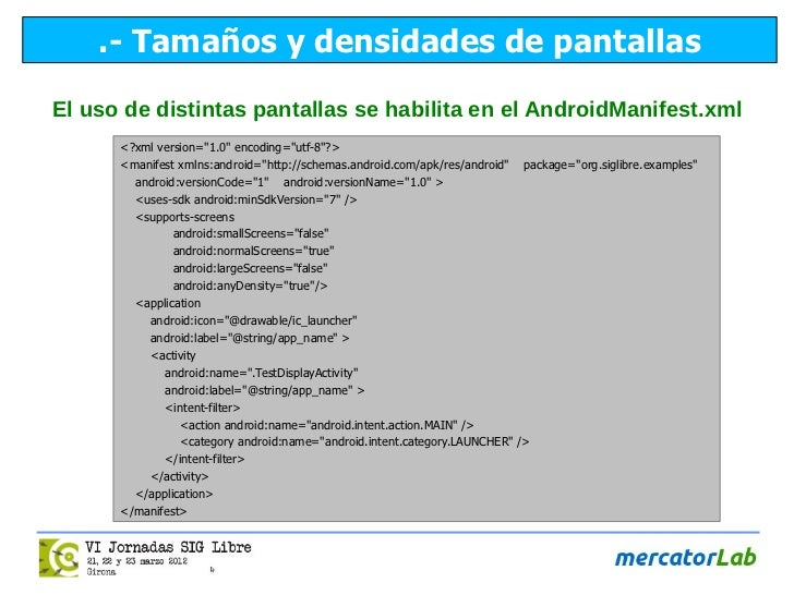 .- Tamaños y densidades de pantallasEl uso de distintas pantallas se habilita en el AndroidManifest.xml      <?xml version...