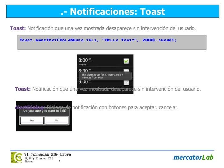 .- Notificaciones: ToastToast: Notificación que una vez mostrada desaparece sin intervención del usuario.    Toas t . make...