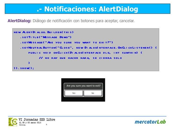 .- Notificaciones: AlertDialogAlertDialog: Diálogo de notificación con botones para aceptar, cancelar.   ne w Al e rt Di a...