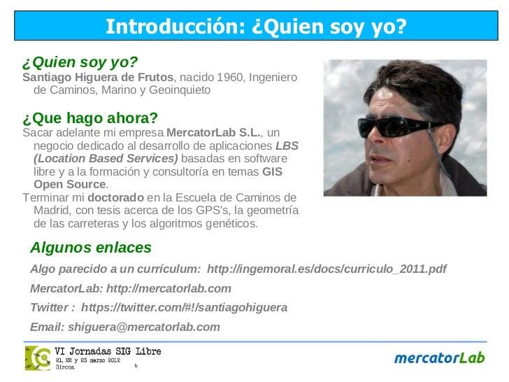Introducción: ¿Quien soy yo?¿Quien soy yo?Santiago Higuera de Frutos, nacido 1960, Ingeniero de Caminos, Marino y Geoinqui...