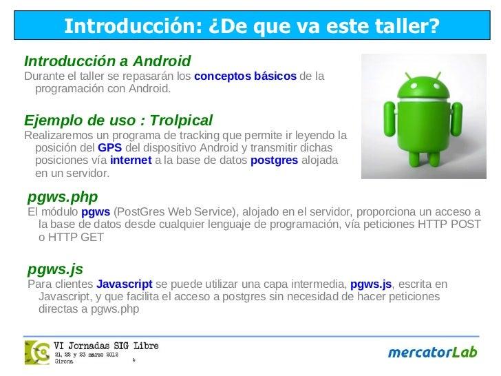 Introducción: ¿De que va este taller?Introducción a AndroidDurante el taller se repasarán los conceptos básicos de la prog...